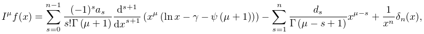 I^{{\mu}}f(x)=\sum_{{s=0}}^{{n-1}}\frac{(-1)^{s}a_{s}}{s!\mathop{\Gamma\/}% \nolimits\!\left(\mu+1\right)}\frac{{d}^{s+1}}{{dx}^{s+1}}\left(x^{{\mu}}\left% (\mathop{\ln\/}\nolimits x-\EulerConstant-\mathop{\psi\/}\nolimits\!\left(\mu+% 1\right)\right)\right)-\sum_{{s=1}}^{{n}}\frac{d_{s}}{\mathop{\Gamma\/}% \nolimits\!\left(\mu-s+1\right)}x^{{\mu-s}}+\frac{1}{x^{n}}\delta_{n}(x),