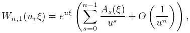 W_{{n,1}}(u,\xi)=e^{{u\xi}}\left(\sum_{{s=0}}^{{n-1}}\frac{A_{s}(\xi)}{u^{s}}+% \mathop{O\/}\nolimits\!\left(\frac{1}{u^{n}}\right)\right),