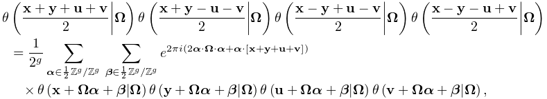 \mathop{\theta\/}\nolimits\!\left(\frac{\mathbf{x}+\mathbf{y}+\mathbf{u}+% \mathbf{v}}{2}\middle|\boldsymbol{{\Omega}}\right)\mathop{\theta\/}\nolimits\!% \left(\frac{\mathbf{x}+\mathbf{y}-\mathbf{u}-\mathbf{v}}{2}\middle|\boldsymbol% {{\Omega}}\right)\mathop{\theta\/}\nolimits\!\left(\frac{\mathbf{x}-\mathbf{y}% +\mathbf{u}-\mathbf{v}}{2}\middle|\boldsymbol{{\Omega}}\right)\mathop{\theta\/% }\nolimits\!\left(\frac{\mathbf{x}-\mathbf{y}-\mathbf{u}+\mathbf{v}}{2}\middle% |\boldsymbol{{\Omega}}\right)=\frac{1}{2^{g}}\sum_{{\boldsymbol{{\alpha}}\in% \frac{1}{2}\Integer^{g}/\Integer^{g}}}\,\sum_{{\boldsymbol{{\beta}}\in\frac{1}% {2}\Integer^{g}/\Integer^{g}}}e^{{2\pi i\left(2\boldsymbol{{\alpha}}\cdot% \boldsymbol{{\Omega}}\cdot\boldsymbol{{\alpha}}+\boldsymbol{{\alpha}}\cdot[% \mathbf{x}+\mathbf{y}+\mathbf{u}+\mathbf{v}]\right)}}\*\mathop{\theta\/}% \nolimits\!\left(\mathbf{x}+\boldsymbol{{\Omega}}\boldsymbol{{\alpha}}+% \boldsymbol{{\beta}}\middle|\boldsymbol{{\Omega}}\right)\mathop{\theta\/}% \nolimits\!\left(\mathbf{y}+\boldsymbol{{\Omega}}\boldsymbol{{\alpha}}+% \boldsymbol{{\beta}}\middle|\boldsymbol{{\Omega}}\right)\mathop{\theta\/}% \nolimits\!\left(\mathbf{u}+\boldsymbol{{\Omega}}\boldsymbol{{\alpha}}+% \boldsymbol{{\beta}}\middle|\boldsymbol{{\Omega}}\right)\mathop{\theta\/}% \nolimits\!\left(\mathbf{v}+\boldsymbol{{\Omega}}\boldsymbol{{\alpha}}+% \boldsymbol{{\beta}}\middle|\boldsymbol{{\Omega}}\right),
