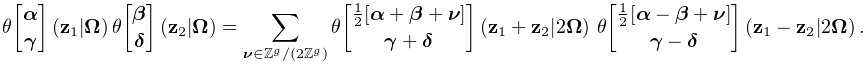 \mathop{\theta\!\genfrac{[}{]}{0.0pt}{}{\boldsymbol{{\alpha}}}{\boldsymbol{{% \gamma}}}\/}\nolimits\!\left(\mathbf{z}_{1}\middle|\boldsymbol{{\Omega}}\right% )\mathop{\theta\!\genfrac{[}{]}{0.0pt}{}{\boldsymbol{{\beta}}}{\boldsymbol{{% \delta}}}\/}\nolimits\!\left(\mathbf{z}_{2}\middle|\boldsymbol{{\Omega}}\right% )=\sum_{{\boldsymbol{{\nu}}\in\Integer^{g}/\left(2\Integer^{g}\right)}}\mathop% {\theta\!\genfrac{[}{]}{0.0pt}{}{\frac{1}{2}[\boldsymbol{{\alpha}}+\boldsymbol% {{\beta}}+\boldsymbol{{\nu}}]}{\boldsymbol{{\gamma}}+\boldsymbol{{\delta}}}\/}% \nolimits\!\left(\mathbf{z}_{1}+\mathbf{z}_{2}\middle|2\boldsymbol{{\Omega}}% \right)\*\mathop{\theta\!\genfrac{[}{]}{0.0pt}{}{\frac{1}{2}[\boldsymbol{{% \alpha}}-\boldsymbol{{\beta}}+\boldsymbol{{\nu}}]}{\boldsymbol{{\gamma}}-% \boldsymbol{{\delta}}}\/}\nolimits\!\left(\mathbf{z}_{1}-\mathbf{z}_{2}\middle% |2\boldsymbol{{\Omega}}\right).