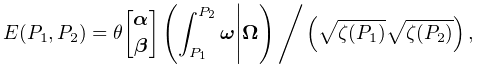 E(P_{1},P_{2})=\mathop{\theta\!\genfrac{[}{]}{0.0pt}{}{\boldsymbol{{\alpha}}}{% \boldsymbol{{\beta}}}\/}\nolimits\!\left(\int_{{P_{1}}}^{{P_{2}}}\boldsymbol{{% \omega}}\middle|\boldsymbol{{\Omega}}\right)\Bigg/\left(\sqrt{\zeta(P_{1})}% \sqrt{\zeta(P_{2})}\right),