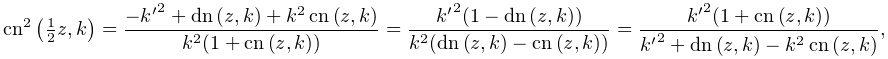 {\mathop{\mathrm{cn}\/}\nolimits^{{2}}}\left(\tfrac{1}{2}z,k\right)=\frac{-{k^% {{\prime}}}^{2}+\mathop{\mathrm{dn}\/}\nolimits\left(z,k\right)+k^{2}\mathop{% \mathrm{cn}\/}\nolimits\left(z,k\right)}{k^{2}(1+\mathop{\mathrm{cn}\/}% \nolimits\left(z,k\right))}=\frac{{k^{{\prime}}}^{2}(1-\mathop{\mathrm{dn}\/}% \nolimits\left(z,k\right))}{k^{2}(\mathop{\mathrm{dn}\/}\nolimits\left(z,k% \right)-\mathop{\mathrm{cn}\/}\nolimits\left(z,k\right))}=\frac{{k^{{\prime}}}% ^{2}(1+\mathop{\mathrm{cn}\/}\nolimits\left(z,k\right))}{{k^{{\prime}}}^{2}+% \mathop{\mathrm{dn}\/}\nolimits\left(z,k\right)-k^{2}\mathop{\mathrm{cn}\/}% \nolimits\left(z,k\right)},