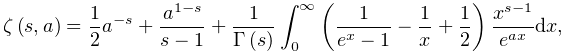 \mathop{\zeta\/}\nolimits\!\left(s,a\right)=\frac{1}{2}a^{{-s}}+\frac{a^{{1-s}% }}{s-1}+\frac{1}{\mathop{\Gamma\/}\nolimits\!\left(s\right)}\int_{0}^{\infty}% \left(\frac{1}{e^{x}-1}-\frac{1}{x}+\frac{1}{2}\right)\frac{x^{{s-1}}}{e^{{ax}% }}dx,