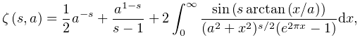 \mathop{\zeta\/}\nolimits\!\left(s,a\right)=\frac{1}{2}a^{{-s}}+\frac{a^{{1-s}% }}{s-1}+2\int_{0}^{\infty}\frac{\mathop{\sin\/}\nolimits\!\left(s\mathop{% \mathrm{arctan}\/}\nolimits\!\left(x/a\right)\right)}{(a^{2}+x^{2})^{{s/2}}(e^% {{2\pi x}}-1)}dx,