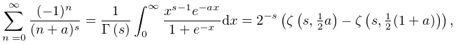 \sum_{{n=0}}^{\infty}\frac{(-1)^{n}}{(n+a)^{s}}=\frac{1}{\mathop{\Gamma\/}% \nolimits\!\left(s\right)}\int_{0}^{\infty}\frac{x^{{s-1}}e^{{-ax}}}{1+e^{{-x}% }}dx=2^{{-s}}\left(\mathop{\zeta\/}\nolimits\!\left(s,\tfrac{1}{2}a\right)-% \mathop{\zeta\/}\nolimits\!\left(s,\tfrac{1}{2}(1+a)\right)\right),