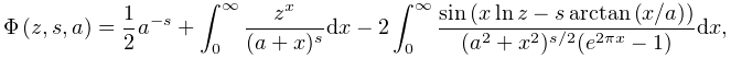 \mathop{\Phi\/}\nolimits\!\left(z,s,a\right)=\frac{1}{2}a^{{-s}}+\int_{0}^{% \infty}\frac{z^{x}}{(a+x)^{s}}dx-2\int_{0}^{\infty}\frac{\mathop{\sin\/}% \nolimits\!\left(x\mathop{\ln\/}\nolimits z-s\mathop{\mathrm{arctan}\/}% \nolimits\!\left(x/a\right)\right)}{(a^{2}+x^{2})^{{s/2}}(e^{{2\pi x}}-1)}dx,