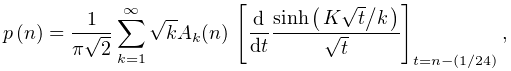 \mathop{p\/}\nolimits\!\left(n\right)=\frac{1}{\pi\sqrt{2}}\sum_{{k=1}}^{% \infty}\sqrt{k}A_{k}(n)\*\left[\frac{d}{dt}\frac{\mathop{\sinh\/}\nolimits\!% \left(\ifrac{K\sqrt{t}}{k}\right)}{\sqrt{t}}\right]_{{t=n-(1/24)}},