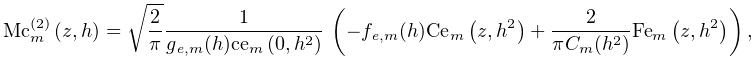\mathop{{\mathrm{Mc}^{{(2)}}_{{m}}}\/}\nolimits\!\left(z,h\right)=\sqrt{\frac{% 2}{\pi}}\dfrac{1}{g_{{\mathit{e},m}}(h)\mathop{\mathrm{ce}_{{m}}\/}\nolimits\!% \left(0,h^{2}\right)}\*\left(-f_{{\mathit{e},m}}(h)\mathop{\mathrm{Ce}_{{m}}\/% }\nolimits\!\left(z,h^{2}\right)+\dfrac{2}{\pi C_{{m}}(h^{2})}\mathop{\mathrm{% Fe}_{{m}}\/}\nolimits\!\left(z,h^{2}\right)\right),