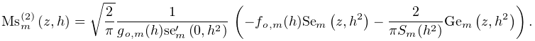 \mathop{{\mathrm{Ms}^{{(2)}}_{{m}}}\/}\nolimits\!\left(z,h\right)=\sqrt{\frac{% 2}{\pi}}\dfrac{1}{g_{{\mathit{o},m}}(h){\mathop{\mathrm{se}_{{m}}\/}\nolimits^% {{\prime}}}\!\left(0,h^{2}\right)}\*\left(-f_{{\mathit{o},m}}(h)\mathop{% \mathrm{Se}_{{m}}\/}\nolimits\!\left(z,h^{2}\right)-\dfrac{2}{\pi S_{{m}}(h^{2% })}\mathop{\mathrm{Ge}_{{m}}\/}\nolimits\!\left(z,h^{2}\right)\right).