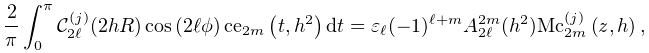 \dfrac{2}{\pi}\int_{0}^{\pi}\mathcal{C}^{{(j)}}_{{2\ell}}(2hR)\mathop{\cos\/}% \nolimits\!\left(2\ell\phi\right)\mathop{\mathrm{ce}_{{2m}}\/}\nolimits\!\left% (t,h^{2}\right)dt=\varepsilon_{\ell}(-1)^{{\ell+m}}A^{{2m}}_{{2\ell}}(h^{2})% \mathop{{\mathrm{Mc}^{{(j)}}_{{2m}}}\/}\nolimits\!\left(z,h\right),