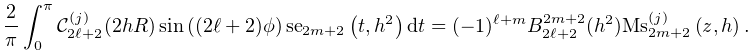 \dfrac{2}{\pi}\int_{0}^{\pi}\mathcal{C}^{{(j)}}_{{2\ell+2}}(2hR)\mathop{\sin\/% }\nolimits\!\left((2\ell+2)\phi\right)\mathop{\mathrm{se}_{{2m+2}}\/}\nolimits% \!\left(t,h^{2}\right)dt=(-1)^{{\ell+m}}B^{{2m+2}}_{{2\ell+2}}(h^{2})\mathop{{% \mathrm{Ms}^{{(j)}}_{{2m+2}}}\/}\nolimits\!\left(z,h\right).