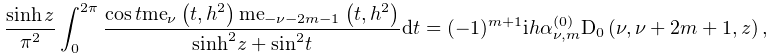 \dfrac{\mathop{\sinh\/}\nolimits z}{\pi^{2}}\int_{0}^{{2\pi}}\dfrac{\mathop{% \cos\/}\nolimits t\mathop{\mathrm{me}_{{\nu}}\/}\nolimits\!\left(t,h^{2}\right% )\mathop{\mathrm{me}_{{-\nu-2m-1}}\/}\nolimits\!\left(t,h^{2}\right)}{{\mathop% {\sinh\/}\nolimits^{{2}}}z+{\mathop{\sin\/}\nolimits^{{2}}}t}dt=(-1)^{{m+1}}ih% \alpha^{{(0)}}_{{\nu,m}}\mathop{\mathrm{D}_{{0}}\/}\nolimits\!\left(\nu,\nu+2m% +1,z\right),
