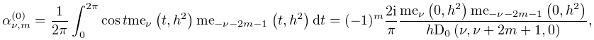 \alpha^{{(0)}}_{{\nu,m}}=\dfrac{1}{2\pi}\int_{0}^{{2\pi}}\mathop{\cos\/}% \nolimits t\mathop{\mathrm{me}_{{\nu}}\/}\nolimits\!\left(t,h^{2}\right)% \mathop{\mathrm{me}_{{-\nu-2m-1}}\/}\nolimits\!\left(t,h^{2}\right)dt=(-1)^{m}% \dfrac{2i}{\pi}\dfrac{\mathop{\mathrm{me}_{{\nu}}\/}\nolimits\!\left(0,h^{2}% \right)\mathop{\mathrm{me}_{{-\nu-2m-1}}\/}\nolimits\!\left(0,h^{2}\right)}{h% \mathop{\mathrm{D}_{{0}}\/}\nolimits\!\left(\nu,\nu+2m+1,0\right)},