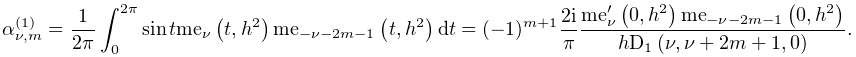 \alpha^{{(1)}}_{{\nu,m}}=\dfrac{1}{2\pi}\int_{0}^{{2\pi}}\mathop{\sin\/}% \nolimits t\mathop{\mathrm{me}_{{\nu}}\/}\nolimits\!\left(t,h^{2}\right)% \mathop{\mathrm{me}_{{-\nu-2m-1}}\/}\nolimits\!\left(t,h^{2}\right)dt=(-1)^{{m% +1}}\dfrac{2i}{\pi}\dfrac{{\mathop{\mathrm{me}_{{\nu}}\/}\nolimits^{{\prime}}}% \!\left(0,h^{2}\right)\mathop{\mathrm{me}_{{-\nu-2m-1}}\/}\nolimits\!\left(0,h% ^{2}\right)}{h\mathop{\mathrm{D}_{{1}}\/}\nolimits\!\left(\nu,\nu+2m+1,0\right% )}.