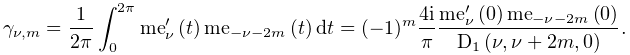 \gamma_{{\nu,m}}=\dfrac{1}{2\pi}\int_{0}^{{2\pi}}{\mathop{\mathrm{me}_{{\nu}}% \/}\nolimits^{{\prime}}}\!\left(t\right)\mathop{\mathrm{me}_{{-\nu-2m}}\/}% \nolimits\!\left(t\right)dt=(-1)^{{m}}\dfrac{4i}{\pi}\frac{{\mathop{\mathrm{me% }_{{\nu}}\/}\nolimits^{{\prime}}}\!\left(0\right)\mathop{\mathrm{me}_{{-\nu-2m% }}\/}\nolimits\!\left(0\right)}{\mathop{\mathrm{D}_{{1}}\/}\nolimits\!\left(% \nu,\nu+2m,0\right)}.