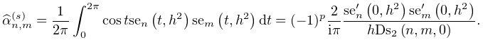 \widehat{\alpha}_{{n,m}}^{{(s)}}=\dfrac{1}{2\pi}\int_{0}^{{2\pi}}\mathop{\cos% \/}\nolimits t\mathop{\mathrm{se}_{{n}}\/}\nolimits\!\left(t,h^{2}\right)% \mathop{\mathrm{se}_{{m}}\/}\nolimits\!\left(t,h^{2}\right)dt=(-1)^{p}\dfrac{2% }{i\pi}\dfrac{{\mathop{\mathrm{se}_{{n}}\/}\nolimits^{{\prime}}}\!\left(0,h^{2% }\right){\mathop{\mathrm{se}_{{m}}\/}\nolimits^{{\prime}}}\!\left(0,h^{2}% \right)}{h\mathop{\mathrm{Ds}_{{2}}\/}\nolimits\!\left(n,m,0\right)}.