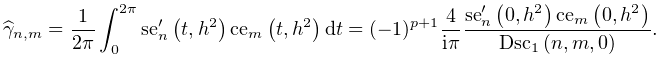 \widehat{\gamma}_{{n,m}}=\dfrac{1}{2\pi}\int_{0}^{{2\pi}}{\mathop{\mathrm{se}_% {{n}}\/}\nolimits^{{\prime}}}\!\left(t,h^{2}\right)\mathop{\mathrm{ce}_{{m}}\/% }\nolimits\!\left(t,h^{2}\right)dt=(-1)^{{p+1}}\dfrac{4}{i\pi}\dfrac{{\mathop{% \mathrm{se}_{{n}}\/}\nolimits^{{\prime}}}\!\left(0,h^{2}\right)\mathop{\mathrm% {ce}_{{m}}\/}\nolimits\!\left(0,h^{2}\right)}{\mathop{\mathrm{Dsc}_{{1}}\/}% \nolimits\!\left(n,m,0\right)}.