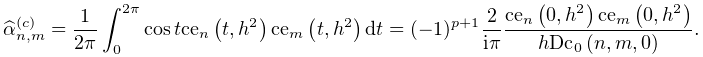 \widehat{\alpha}_{{n,m}}^{{(c)}}=\frac{1}{2\pi}\int_{0}^{{2\pi}}\mathop{\cos\/% }\nolimits t\mathop{\mathrm{ce}_{{n}}\/}\nolimits\!\left(t,h^{2}\right)\mathop% {\mathrm{ce}_{{m}}\/}\nolimits\!\left(t,h^{2}\right)dt=(-1)^{{p+1}}\dfrac{2}{i% \pi}\dfrac{\mathop{\mathrm{ce}_{{n}}\/}\nolimits\!\left(0,h^{2}\right)\mathop{% \mathrm{ce}_{{m}}\/}\nolimits\!\left(0,h^{2}\right)}{h\mathop{\mathrm{Dc}_{{0}% }\/}\nolimits\!\left(n,m,0\right)}.