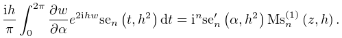 \dfrac{ih}{\pi}\int_{{0}}^{{2\pi}}\frac{\partial w}{\partial\alpha}e^{{2ihw}}% \mathop{\mathrm{se}_{{n}}\/}\nolimits\!\left(t,h^{2}\right)dt=i^{n}{\mathop{% \mathrm{se}_{{n}}\/}\nolimits^{{\prime}}}\!\left(\alpha,h^{2}\right)\mathop{{% \mathrm{Ms}^{{(1)}}_{{n}}}\/}\nolimits\!\left(z,h\right).