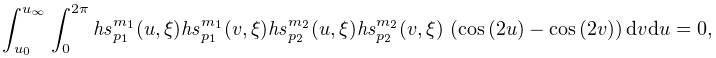 \int_{{u_{0}}}^{{u_{{\infty}}}}\int_{0}^{{2\pi}}\mathit{hs}_{{p_{1}}}^{{m_{1}}% }(u,\xi)\mathit{hs}_{{p_{1}}}^{{m_{1}}}(v,\xi)\mathit{hs}_{{p_{2}}}^{{m_{2}}}(% u,\xi)\mathit{hs}_{{p_{2}}}^{{m_{2}}}(v,\xi)\*\left(\mathop{\cos\/}\nolimits\!% \left(2u\right)-\mathop{\cos\/}\nolimits\!\left(2v\right)\right)dvdu=0,