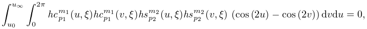 \int_{{u_{0}}}^{{u_{{\infty}}}}\int_{0}^{{2\pi}}\mathit{hc}_{{p_{1}}}^{{m_{1}}% }(u,\xi)\mathit{hc}_{{p_{1}}}^{{m_{1}}}(v,\xi)\mathit{hs}_{{p_{2}}}^{{m_{2}}}(% u,\xi)\mathit{hs}_{{p_{2}}}^{{m_{2}}}(v,\xi)\*\left(\mathop{\cos\/}\nolimits\!% \left(2u\right)-\mathop{\cos\/}\nolimits\!\left(2v\right)\right)dvdu=0,