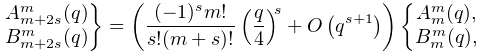 \rselection{A^{m}_{{m+2s}}(q)\\ B^{m}_{{m+2s}}(q)}=\left(\dfrac{(-1)^{s}m!}{s!(m+s)!}\left(\frac{q}{4}\right)^% {s}+\mathop{O\/}\nolimits\!\left(q^{{s+1}}\right)\right)\lselection{A^{m}_{m}(% q),\\ B^{m}_{m}(q),}
