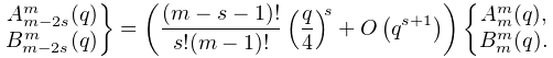 \rselection{A^{m}_{{m-2s}}(q)\\ B^{m}_{{m-2s}}(q)}=\left(\dfrac{(m-s-1)!}{s!(m-1)!}\left(\frac{q}{4}\right)^{s% }+\mathop{O\/}\nolimits\!\left(q^{{s+1}}\right)\right)\lselection{A^{m}_{m}(q)% ,\\ B^{m}_{m}(q).}
