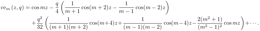 \mathop{\mathrm{ce}_{{m}}\/}\nolimits\!\left(z,q\right)=\mathop{\cos\/}% \nolimits mz-\frac{q}{4}\left(\frac{1}{m+1}\mathop{\cos\/}\nolimits(m+2)z-% \frac{1}{m-1}\mathop{\cos\/}\nolimits(m-2)z\right)+\frac{q^{2}}{32}\left(\frac% {1}{(m+1)(m+2)}\mathop{\cos\/}\nolimits(m+4)z+\frac{1}{(m-1)(m-2)}\mathop{\cos% \/}\nolimits(m-4)z-\frac{2(m^{2}+1)}{(m^{2}-1)^{2}}\mathop{\cos\/}\nolimits mz% \right)+\cdots.