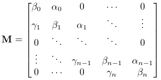 \mathbf{M}=\begin{bmatrix}\beta_{0}&\alpha_{0}&0&\cdots&0\\ \gamma_{1}&\beta_{1}&\alpha_{1}&\ddots&\vdots\\ 0&\ddots&\ddots&\ddots&0\\ \vdots&\ddots&\gamma_{{n-1}}&\beta_{{n-1}}&\alpha_{{n-1}}\\ 0&\cdots&0&\gamma_{n}&\beta_{n}\end{bmatrix}
