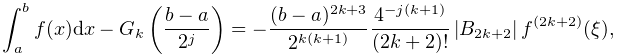 \int_{a}^{b}f(x)dx-G_{k}\left(\frac{b-a}{2^{j}}\right)=-\frac{(b-a)^{{2k+3}}}{% 2^{{k(k+1)}}}\frac{4^{{-j(k+1)}}}{(2k+2)!}\left|\mathop{B_{{2k+2}}\/}\nolimits% \right|f^{{(2k+2)}}(\xi),