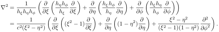 \nabla^{2}=\frac{1}{h_{\xi}h_{\eta}h_{\phi}}\left(\frac{\partial}{\partial\xi}% \left(\frac{h_{\eta}h_{\phi}}{h_{\xi}}\frac{\partial}{\partial\xi}\right)+% \frac{\partial}{\partial\eta}\left(\frac{h_{\xi}h_{\phi}}{h_{\eta}}\frac{% \partial}{\partial\eta}\right)+\frac{\partial}{\partial\phi}\left(\frac{h_{\xi% }h_{\eta}}{h_{\phi}}\frac{\partial}{\partial\phi}\right)\right)=\frac{1}{c^{2}% (\xi^{2}-\eta^{2})}\left(\frac{\partial}{\partial\xi}\left((\xi^{2}-1)\frac{% \partial}{\partial\xi}\right)+\frac{\partial}{\partial\eta}\left((1-\eta^{2})% \frac{\partial}{\partial\eta}\right)+\frac{\xi^{2}-\eta^{2}}{(\xi^{2}-1)(1-% \eta^{2})}\frac{{\partial}^{2}}{{\partial\phi}^{2}}\right).
