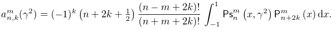 a^{m}_{{n,k}}(\gamma^{2})=(-1)^{k}\left(n+2k+\tfrac{1}{2}\right)\frac{(n-m+2k)% !}{(n+m+2k)!}\*\int_{{-1}}^{1}\mathop{\mathsf{Ps}^{{m}}_{{n}}\/}\nolimits\!% \left(x,\gamma^{2}\right)\mathop{\mathsf{P}^{{m}}_{{n+2k}}\/}\nolimits\!\left(% x\right)dx.
