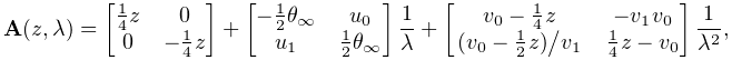 \mathbf{A}(z,\lambda)=\begin{bmatrix}\tfrac{1}{4}z&0\\ 0&-\tfrac{1}{4}z\end{bmatrix}+\begin{bmatrix}-\tfrac{1}{2}\theta_{{\infty}}&u_% {0}\\ u_{1}&\tfrac{1}{2}\theta_{{\infty}}\end{bmatrix}\dfrac{1}{\lambda}+\begin{% bmatrix}v_{0}-\tfrac{1}{4}z&-v_{1}v_{0}\\ \ifrac{(v_{0}-\tfrac{1}{2}z)}{v_{1}}&\tfrac{1}{4}z-v_{0}\end{bmatrix}\frac{1}{% \lambda^{2}},