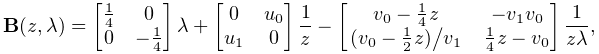 \mathbf{B}(z,\lambda)=\begin{bmatrix}\tfrac{1}{4}&0\\ 0&-\tfrac{1}{4}\end{bmatrix}\lambda+\begin{bmatrix}0&u_{0}\\ u_{1}&0\end{bmatrix}\dfrac{1}{z}-\begin{bmatrix}v_{0}-\tfrac{1}{4}z&-v_{1}v_{0% }\\ \ifrac{(v_{0}-\tfrac{1}{2}z)}{v_{1}}&\tfrac{1}{4}z-v_{0}\end{bmatrix}\frac{1}{% z\lambda},