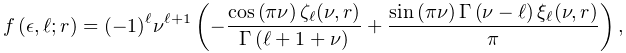 \mathop{f\/}\nolimits\!\left(\epsilon,\ell;r\right)=(-1)^{\ell}\nu^{{\ell+1}}% \left(-\frac{\mathop{\cos\/}\nolimits\!\left(\pi\nu\right)\zeta_{\ell}(\nu,r)}% {\mathop{\Gamma\/}\nolimits\!\left(\ell+1+\nu\right)}+\frac{\mathop{\sin\/}% \nolimits\!\left(\pi\nu\right)\mathop{\Gamma\/}\nolimits\!\left(\nu-\ell\right% )\xi_{\ell}(\nu,r)}{\pi}\right),
