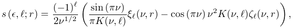 \mathop{s\/}\nolimits\!\left(\epsilon,\ell;r\right)=\frac{(-1)^{\ell}}{2\nu^{{% 1/2}}}\left(\frac{\mathop{\sin\/}\nolimits\!\left(\pi\nu\right)}{\pi K(\nu,% \ell)}\xi_{\ell}(\nu,r)-\mathop{\cos\/}\nolimits\!\left(\pi\nu\right)\nu^{2}K(% \nu,\ell)\zeta_{\ell}(\nu,r)\right),