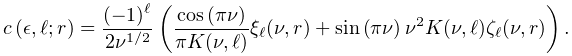\mathop{c\/}\nolimits\!\left(\epsilon,\ell;r\right)=\frac{(-1)^{\ell}}{2\nu^{{% 1/2}}}\left(\frac{\mathop{\cos\/}\nolimits\!\left(\pi\nu\right)}{\pi K(\nu,% \ell)}\xi_{\ell}(\nu,r)+\mathop{\sin\/}\nolimits\!\left(\pi\nu\right)\nu^{2}K(% \nu,\ell)\zeta_{\ell}(\nu,r)\right).