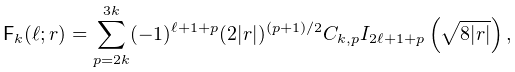 {\sf F}_{k}(\ell;r)=\sum_{{p=2k}}^{{3k}}(-1)^{{\ell+1+p}}(2|r|)^{{(p+1)/2}}C_{% {k,p}}\mathop{I_{{2\ell+1+p}}\/}\nolimits\!\left(\sqrt{8|r|}\right),