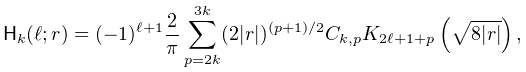 {\sf H}_{k}(\ell;r)=(-1)^{{\ell+1}}\frac{2}{\pi}\sum_{{p=2k}}^{{3k}}(2|r|)^{{(% p+1)/2}}C_{{k,p}}\mathop{K_{{2\ell+1+p}}\/}\nolimits\!\left(\sqrt{8|r|}\right),