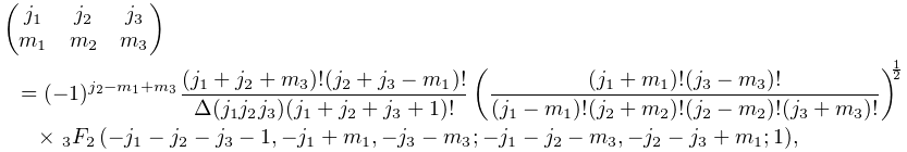 \begin{pmatrix}j_{1}&j_{2}&j_{3}\\ m_{1}&m_{2}&m_{3}\end{pmatrix}={(-1)^{{j_{{2}}-m_{{1}}+m_{{3}}}}}\frac{(j_{{1}% }+j_{{2}}+m_{{3}})!(j_{{2}}+j_{{3}}-m_{{1}})!}{\Delta(j_{{1}}j_{{2}}j_{{3}})(j% _{{1}}+j_{{2}}+j_{{3}}+1)!}\left(\frac{(j_{{1}}+m_{{1}})!(j_{{3}}-m_{{3}})!}{(% j_{{1}}-m_{{1}})!(j_{{2}}+m_{{2}})!(j_{{2}}-m_{{2}})!(j_{{3}}+m_{{3}})!}\right% )^{{\frac{1}{2}}}\*{\mathop{{{}_{{3}}F_{{2}}}\/}\nolimits\!\left(-j_{{1}}-j_{{% 2}}-j_{{3}}-1,-j_{{1}}+m_{{1}},-j_{{3}}-m_{{3}};-j_{{1}}-j_{{2}}-m_{{3}},-j_{{% 2}}-j_{{3}}+m_{{1}};1\right)},
