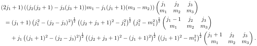 (2j_{{1}}+1)\left((j_{{2}}(j_{{2}}+1)-j_{{3}}(j_{{3}}+1))m_{{1}}-j_{{1}}(j_{{1% }}+1)(m_{{3}}-m_{{2}})\right)\begin{pmatrix}j_{1}&j_{2}&j_{3}\\ m_{1}&m_{2}&m_{3}\end{pmatrix}=(j_{{1}}+1)\left(j_{{1}}^{{2}}-(j_{{2}}-j_{{3}}% )^{{2}}\right)^{{\frac{1}{2}}}\left((j_{{2}}+j_{{3}}+1)^{{2}}-j_{{1}}^{{2}}% \right)^{{\frac{1}{2}}}\left(j_{{1}}^{{2}}-m_{{1}}^{{2}}\right)^{{\frac{1}{2}}% }\begin{pmatrix}j_{{1}}-1&j_{{2}}&j_{{3}}\\ m_{{1}}&m_{{2}}&m_{{3}}\end{pmatrix}+j_{{1}}\left((j_{{1}}+1)^{{2}}-(j_{{2}}-j% _{{3}})^{{2}}\right)^{{\frac{1}{2}}}\left((j_{{2}}+j_{{3}}+1)^{{2}}-(j_{{1}}+1% )^{{2}}\right)^{{\frac{1}{2}}}\left((j_{{1}}+1)^{{2}}-m_{{1}}^{{2}}\right)^{{% \frac{1}{2}}}\begin{pmatrix}j_{{1}}+1&j_{{2}}&j_{{3}}\\ m_{{1}}&m_{{2}}&m_{{3}}\end{pmatrix}.