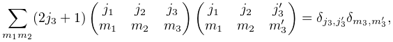 \sum_{{m_{1}m_{2}}}(2j_{3}+1)\begin{pmatrix}j_{1}&j_{2}&j_{3}\\ m_{1}&m_{2}&m_{3}\end{pmatrix}\begin{pmatrix}j_{1}&j_{2}&j^{{\prime}}_{3}\\ m_{1}&m_{2}&m^{{\prime}}_{3}\end{pmatrix}=\delta_{{j_{{3}},j^{{\prime}}_{{3}}}% }\delta_{{m_{{3}},m^{{\prime}}_{{3}}}},