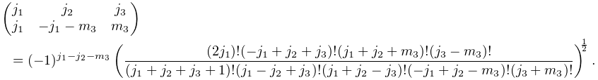 \begin{pmatrix}j_{1}&j_{2}&j_{3}\\ j_{1}&-j_{1}-m_{3}&m_{3}\end{pmatrix}=(-1)^{{-j_{2}+j_{3}+m_{3}}}\left(\frac{(% 2j_{1})!(-j_{1}+j_{2}+j_{3})!(j_{1}+j_{2}+m_{3})!(j_{3}-m_{3})!}{(j_{1}+j_{2}+% j_{3}+1)!(j_{1}-j_{2}+j_{3})!(j_{1}+j_{2}-j_{3})!(-j_{1}+j_{2}-m_{3})!(j_{3}+m% _{3})!}\right)^{{\frac{1}{2}}}.