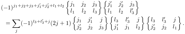 (-1)^{{j_{{1}}+j_{{2}}+j_{{3}}+j_{{1}}^{{\prime}}+j_{{2}}^{{\prime}}+l_{1}+l_{% 2}}}\begin{Bmatrix}j_{{1}}&j_{{2}}&j_{{3}}\\ l_{{1}}&l_{{2}}&l_{{3}}\end{Bmatrix}\begin{Bmatrix}j_{{1}}^{{\prime}}&j_{{2}}^% {{\prime}}&j_{{3}}\\ l_{{1}}&l_{{2}}&l_{{3}}^{{\prime}}\end{Bmatrix}=\sum_{{j}}(-1)^{{l_{{3}}+l_{{3% }}^{{\prime}}+j}}(2j+1)\begin{Bmatrix}j_{{1}}&j_{{1}}^{{\prime}}&j\\ j_{{2}}^{{\prime}}&j_{{2}}&j_{{3}}\end{Bmatrix}\begin{Bmatrix}l_{{3}}&l_{{3}}^% {{\prime}}&j\\ j_{{1}}^{{\prime}}&j_{{1}}&l_{{2}}\end{Bmatrix}\begin{Bmatrix}l_{{3}}&l_{{3}}^% {{\prime}}&j\\ j_{{2}}^{{\prime}}&j_{{2}}&l_{{1}}\end{Bmatrix}.