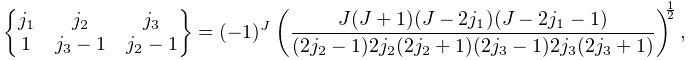 \begin{Bmatrix}j_{1}&j_{2}&j_{3}\\ 1&j_{3}-1&j_{2}-1\end{Bmatrix}=(-1)^{J}\left(\frac{J(J+1)(J-2j_{1})(J-2j_{1}-1% )}{(2j_{2}-1)2j_{2}(2j_{2}+1)(2j_{3}-1)2j_{3}(2j_{3}+1)}\right)^{{\frac{1}{2}}},