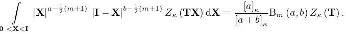 \int\limits_{{\boldsymbol{{0}}<\mathbf{X}<\mathbf{I}}}|\mathbf{X}|^{{a-\frac{1% }{2}(m+1)}}\*|\mathbf{I}-\mathbf{X}|^{{b-\frac{1}{2}(m+1)}}\mathop{Z_{{\kappa}% }\/}\nolimits\!\left(\mathbf{T}\mathbf{X}\right)d\mathbf{X}=\frac{\left[a% \right]_{{\kappa}}}{\left[a+b\right]_{{\kappa}}}\mathop{\mathrm{B}_{{m}}\/}% \nolimits\!\left(a,b\right)\mathop{Z_{{\kappa}}\/}\nolimits\!\left(\mathbf{T}% \right).