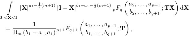 \int\limits_{{\boldsymbol{{0}}<\mathbf{X}<\mathbf{I}}}|\mathbf{X}|^{{a_{1}-% \frac{1}{2}(m+1)}}{|\mathbf{I}-\mathbf{X}|}^{{b_{1}-a_{1}-\frac{1}{2}(m+1)}}\*% \mathop{{{}_{{p}}F_{{q}}}\/}\nolimits\!\left({a_{2},\dots,a_{{p+1}}\atop b_{2}% ,\dots,b_{{q+1}}};\mathbf{T}\mathbf{X}\right)d\mathbf{X}=\frac{1}{\mathop{% \mathrm{B}_{{m}}\/}\nolimits\!\left(b_{1}-a_{1},a_{1}\right)}\mathop{{{}_{{p+1% }}F_{{q+1}}}\/}\nolimits\!\left({a_{1},\dots,a_{{p+1}}\atop b_{1},\dots,b_{{q+% 1}}};\mathbf{T}\right),