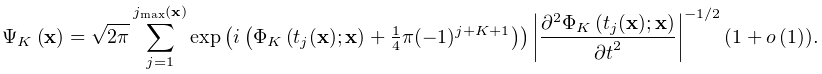 \mathop{\Psi_{{K}}\/}\nolimits\!\left(\mathbf{x}\right)=\sqrt{2\pi}\sum\limits% _{{j=1}}^{{j_{{\max}}(\mathbf{x})}}\mathop{\exp\/}\nolimits\!\left(i\left(% \mathop{\Phi_{{K}}\/}\nolimits\!\left(t_{j}(\mathbf{x});\mathbf{x}\right)+% \tfrac{1}{4}\pi(-1)^{{j+K+1}}\right)\right)\left|\frac{{\partial}^{2}\mathop{% \Phi_{{K}}\/}\nolimits\!\left(t_{j}(\mathbf{x});\mathbf{x}\right)}{{\partial t% }^{2}}\right|^{{-1/2}}(1+\mathop{o\/}\nolimits\!\left(1\right)).
