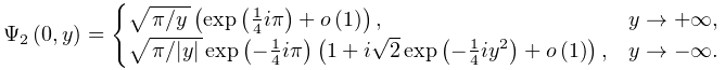 \mathop{\Psi_{{2}}\/}\nolimits\!\left(0,y\right)=\begin{cases}\sqrt{\ifrac{\pi% }{y}}\left(\mathop{\exp\/}\nolimits\!\left(\tfrac{1}{4}i\pi\right)+\mathop{o\/% }\nolimits\!\left(1\right)\right),&y\to+\infty,\ \sqrt{\ifrac{\pi}{|y|}}\mathop{\exp\/}\nolimits\!\left(-\tfrac{1}{4}i\pi\right% )\left(1+i\sqrt{2}\mathop{\exp\/}\nolimits\!\left(-\frac{1}{4}iy^{2}\right)+% \mathop{o\/}\nolimits\!\left(1\right)\right),&y\to-\infty.\end{cases}