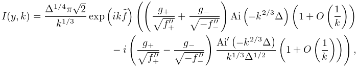 I(y,k)=\frac{\Delta^{{1/4}}\pi\sqrt{2}}{k^{{1/3}}}\mathop{\exp\/}\nolimits\!% \left(ik\widetilde{f}\right)\left(\left(\frac{g_{{+}}}{\sqrt{f_{{+}}^{{\prime% \prime}}}}+\frac{g_{{-}}}{\sqrt{-f_{{-}}^{{\prime\prime}}}}\right)\mathop{% \mathrm{Ai}\/}\nolimits\!\left(-k^{{2/3}}\Delta\right)\left(1+\mathop{O\/}% \nolimits\!\left(\frac{1}{k}\right)\right)-i\left(\frac{g_{{+}}}{\sqrt{f_{{+}}% ^{{\prime\prime}}}}-\frac{g_{{-}}}{\sqrt{-f_{{-}}^{{\prime\prime}}}}\right)% \frac{{\mathop{\mathrm{Ai}\/}\nolimits^{{\prime}}}\!\left(-k^{{2/3}}\Delta% \right)}{k^{{1/3}}\Delta^{{1/2}}}\left(1+\mathop{O\/}\nolimits\!\left(\frac{1}% {k}\right)\right)\right),